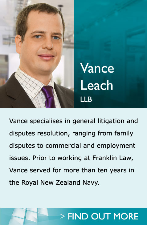 Lawyers in Pukekohe Auckland - Vance - Vance specialises in family law advising in particular on relationship property, parenting matters and protection orders. Prior to working at Franklin Law, Vance served for more than ten years in the Royal New Zealand Navy.